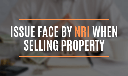 Issue face by NRI when selling property