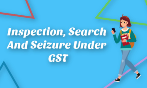 Inspection, search and seizure under GST